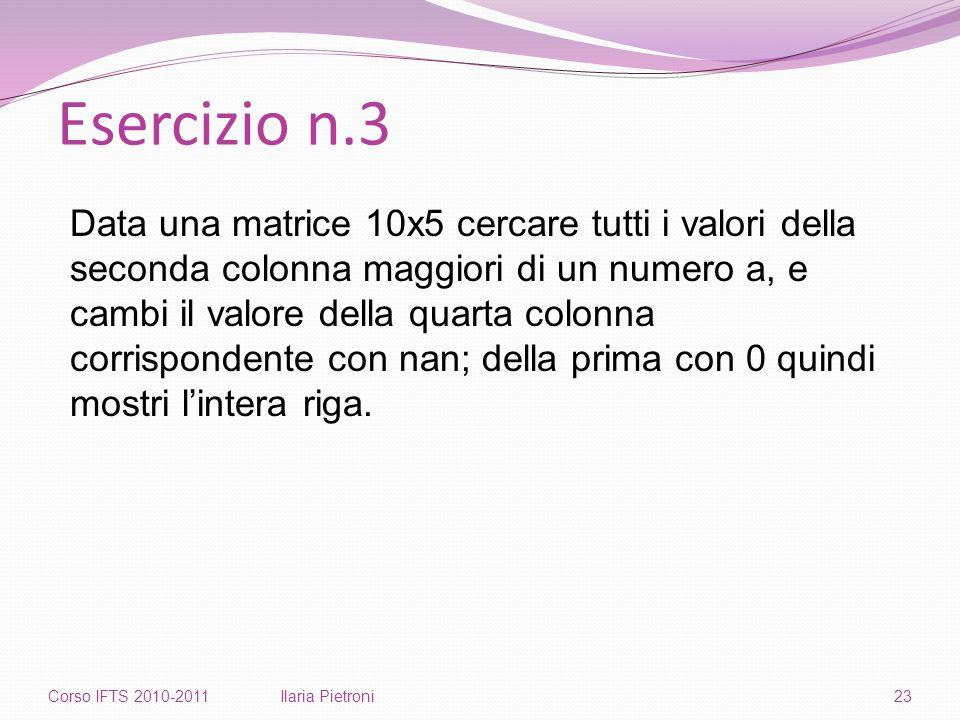 Esercizio n.3 Corso IFTS 2010-2011Ilaria Pietroni23 Data una matrice 10x5 cercare tutti i valori della seconda colonna maggiori di un numero a, e cambi il valore della quarta colonna corrispondente con nan; della prima con 0 quindi mostri l'intera riga.