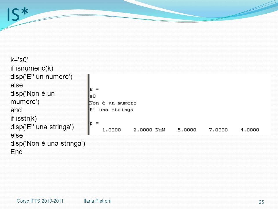 Corso IFTS 2010-2011Ilaria Pietroni IS* k= s0 if isnumeric(k) disp( E un numero ) else disp( Non è un mumero ) end if isstr(k) disp( E una stringa ) else disp( Non è una stringa ) End 25
