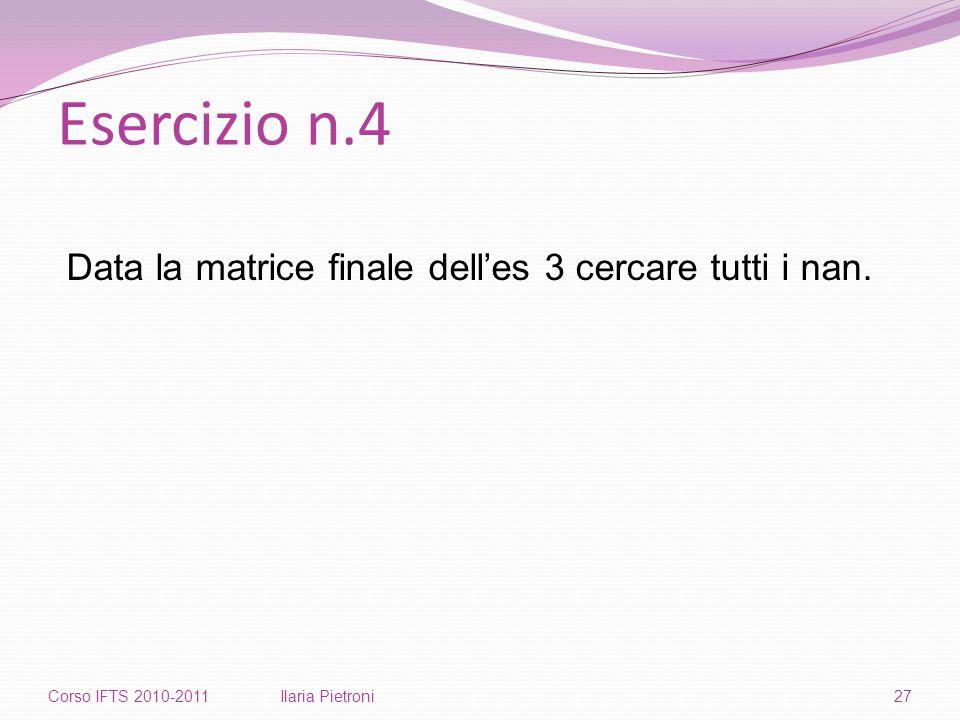 Esercizio n.4 Corso IFTS 2010-2011Ilaria Pietroni27 Data la matrice finale dell'es 3 cercare tutti i nan.
