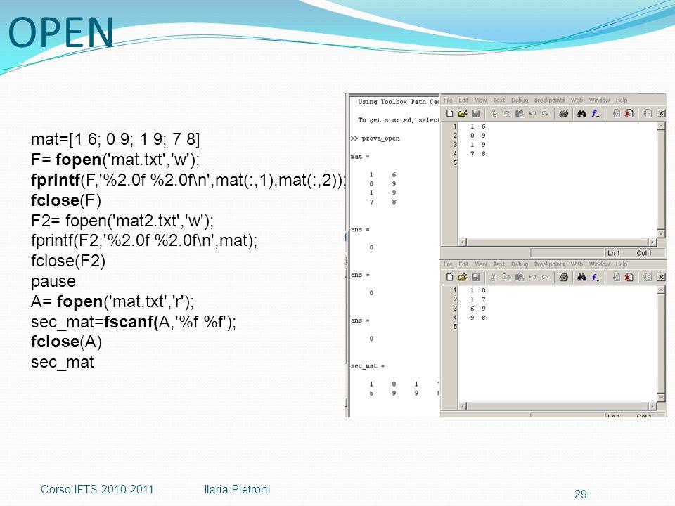Corso IFTS 2010-2011Ilaria Pietroni 29 mat=[1 6; 0 9; 1 9; 7 8] F= fopen( mat.txt , w ); fprintf(F, %2.0f %2.0f\n ,mat(:,1),mat(:,2)); fclose(F) F2= fopen( mat2.txt , w ); fprintf(F2, %2.0f %2.0f\n ,mat); fclose(F2) pause A= fopen( mat.txt , r ); sec_mat=fscanf(A, %f %f ); fclose(A) sec_mat OPEN