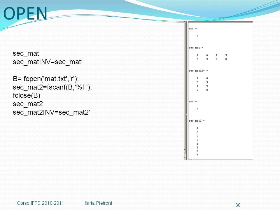 Corso IFTS 2010-2011Ilaria Pietroni 30 sec_mat sec_matINV=sec_mat' B= fopen( mat.txt , r ); sec_mat2=fscanf(B, %f ); fclose(B) sec_mat2 sec_mat2INV=sec_mat2 OPEN