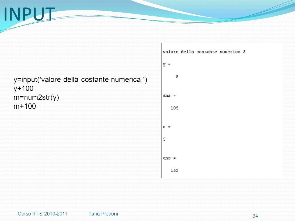 Corso IFTS 2010-2011Ilaria Pietroni 34 y=input( valore della costante numerica ) y+100 m=num2str(y) m+100 INPUT