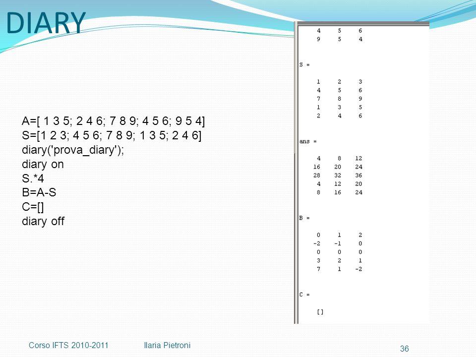 Corso IFTS 2010-2011Ilaria Pietroni 36 DIARY A=[ 1 3 5; 2 4 6; 7 8 9; 4 5 6; 9 5 4] S=[1 2 3; 4 5 6; 7 8 9; 1 3 5; 2 4 6] diary( prova_diary ); diary on S.*4 B=A-S C=[] diary off