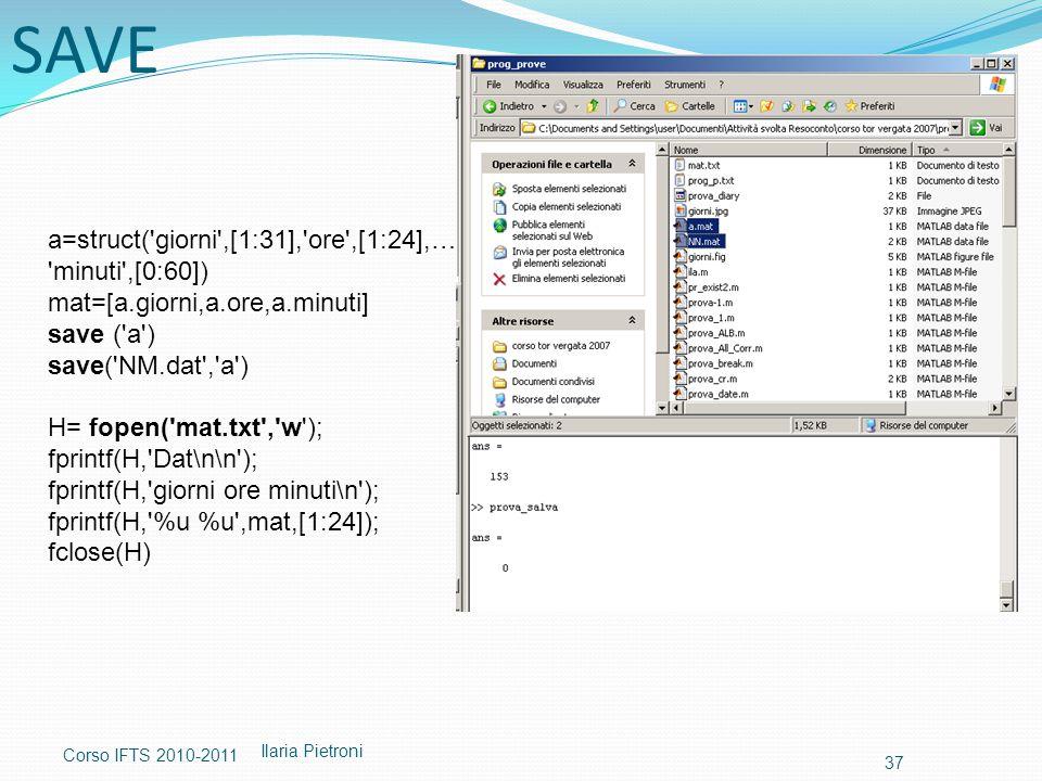 Corso IFTS 2010-2011 Ilaria Pietroni 37 a=struct( giorni ,[1:31], ore ,[1:24],… minuti ,[0:60]) mat=[a.giorni,a.ore,a.minuti] save ( a ) save( NM.dat , a ) H= fopen( mat.txt , w ); fprintf(H, Dat\n\n ); fprintf(H, giorni ore minuti\n ); fprintf(H, %u %u ,mat,[1:24]); fclose(H) SAVE