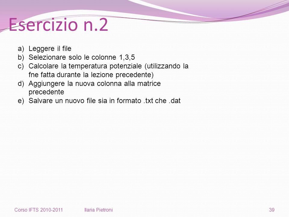 Esercizio n.2 Corso IFTS 2010-2011Ilaria Pietroni39 a)Leggere il file b)Selezionare solo le colonne 1,3,5 c)Calcolare la temperatura potenziale (utilizzando la fne fatta durante la lezione precedente) d)Aggiungere la nuova colonna alla matrice precedente e)Salvare un nuovo file sia in formato.txt che.dat