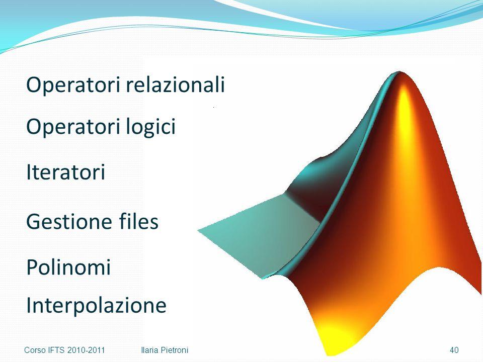Corso IFTS 2010-201140Ilaria Pietroni Operatori relazionali Operatori logici Polinomi Iteratori Gestione files Interpolazione