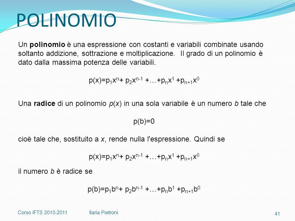 Corso IFTS 2010-2011Ilaria Pietroni Un polinomio è una espressione con costanti e variabili combinate usando soltanto addizione, sottrazione e moltiplicazione.