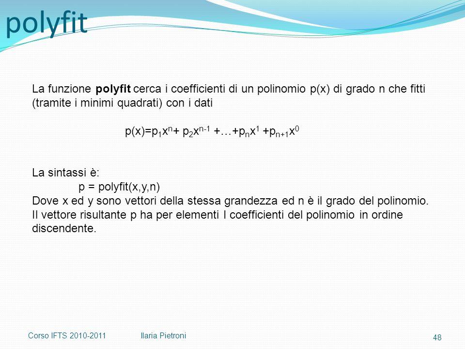 Corso IFTS 2010-2011Ilaria Pietroni La funzione polyfit cerca i coefficienti di un polinomio p(x) di grado n che fitti (tramite i minimi quadrati) con i dati p(x)=p 1 x n + p 2 x n-1 +…+p n x 1 +p n+1 x 0 La sintassi è: p = polyfit(x,y,n) Dove x ed y sono vettori della stessa grandezza ed n è il grado del polinomio.