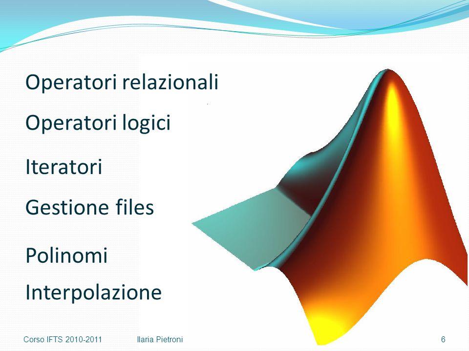 Corso IFTS 2010-20116Ilaria Pietroni Operatori relazionali Operatori logici Polinomi Iteratori Gestione files Interpolazione
