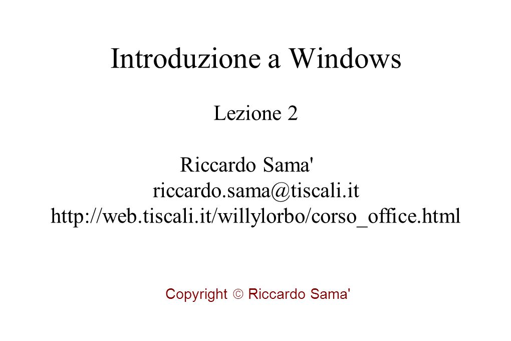 Introduzione a Windows Lezione 2 Riccardo Sama riccardo.sama@tiscali.it http://web.tiscali.it/willylorbo/corso_office.html Copyright  Riccardo Sama