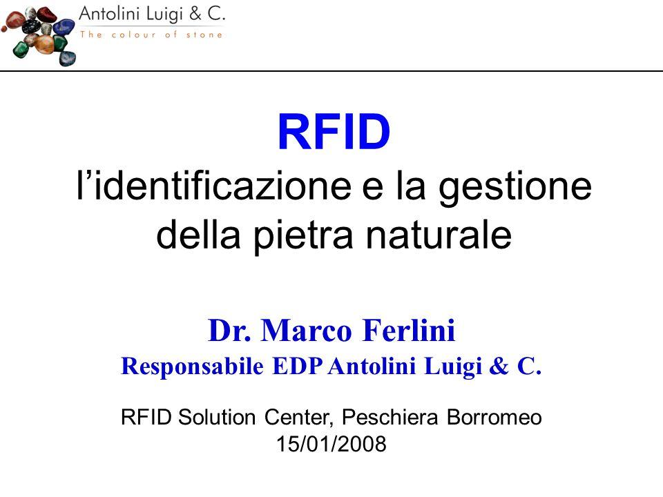 RFID l'identificazione e la gestione della pietra naturale Dr. Marco Ferlini Responsabile EDP Antolini Luigi & C. RFID Solution Center, Peschiera Borr