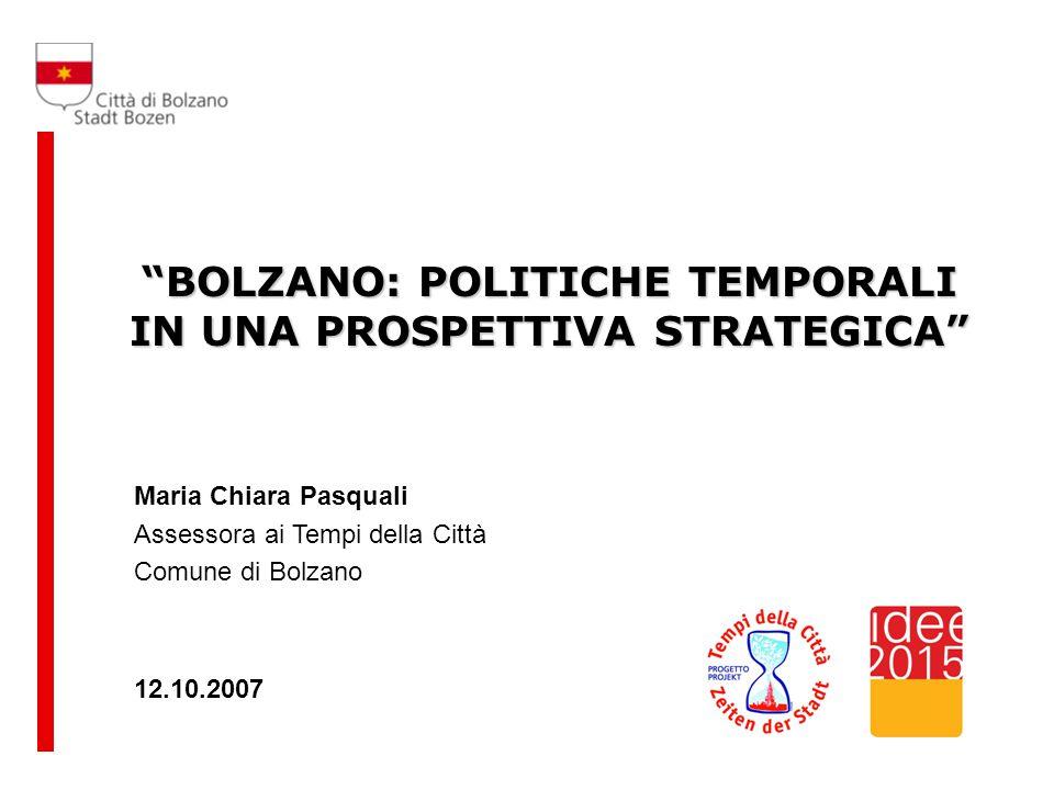 BOLZANO: POLITICHE TEMPORALI IN UNA PROSPETTIVA STRATEGICA 12.10.2007 Maria Chiara Pasquali Assessora ai Tempi della Città Comune di Bolzano