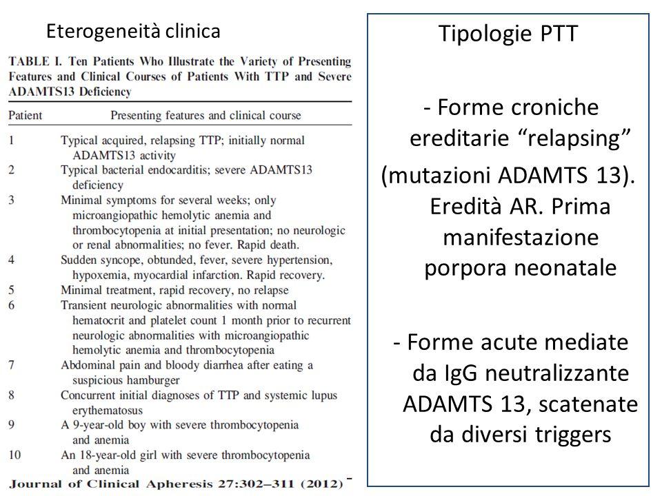 "Eterogeneità clinica Tipologie PTT - Forme croniche ereditarie ""relapsing"" (mutazioni ADAMTS 13). Eredità AR. Prima manifestazione porpora neonatale -"