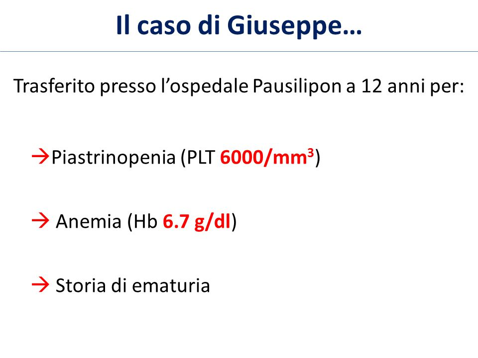 Il caso di Giuseppe… Trasferito presso l'ospedale Pausilipon a 12 anni per:  Piastrinopenia (PLT 6000/mm 3 )  Anemia (Hb 6.7 g/dl)  Storia di ematu