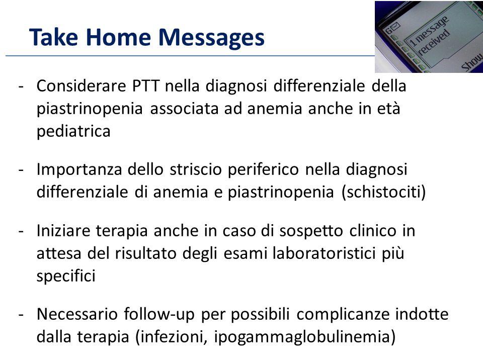 Take Home Messages -Considerare PTT nella diagnosi differenziale della piastrinopenia associata ad anemia anche in età pediatrica -Importanza dello striscio periferico nella diagnosi differenziale di anemia e piastrinopenia (schistociti) -Iniziare terapia anche in caso di sospetto clinico in attesa del risultato degli esami laboratoristici più specifici -Necessario follow-up per possibili complicanze indotte dalla terapia (infezioni, ipogammaglobulinemia)
