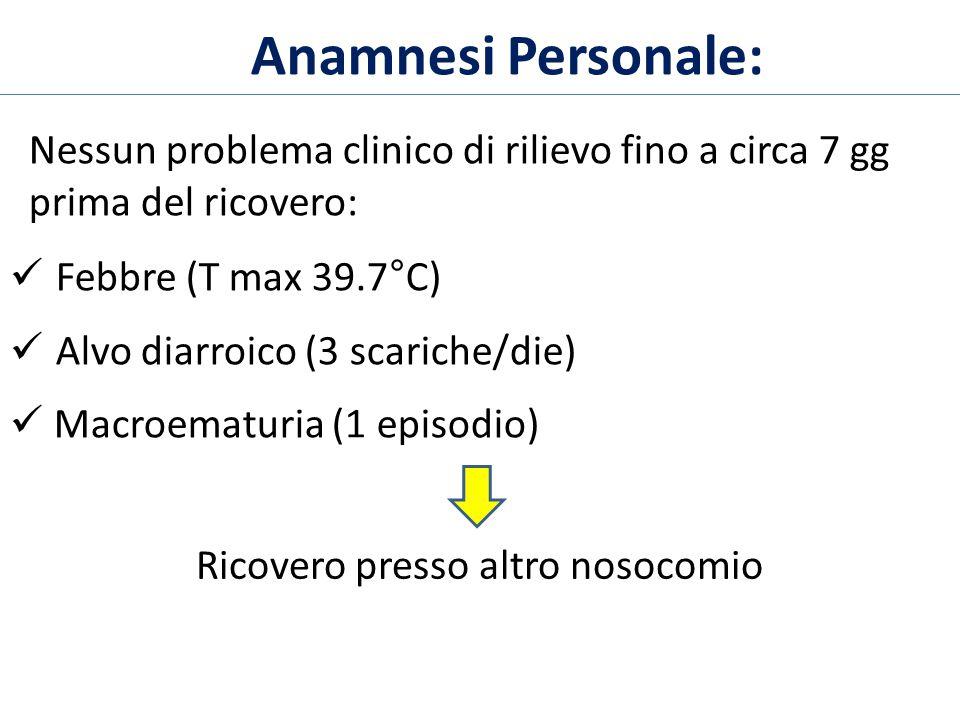 Anamnesi Personale: Nessun problema clinico di rilievo fino a circa 7 gg prima del ricovero: Febbre (T max 39.7°C) Alvo diarroico (3 scariche/die) Mac