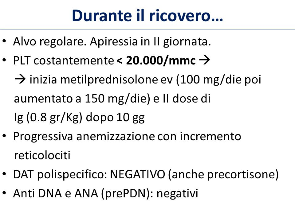 Alvo regolare. Apiressia in II giornata. PLT costantemente < 20.000/mmc   inizia metilprednisolone ev (100 mg/die poi aumentato a 150 mg/die) e II d