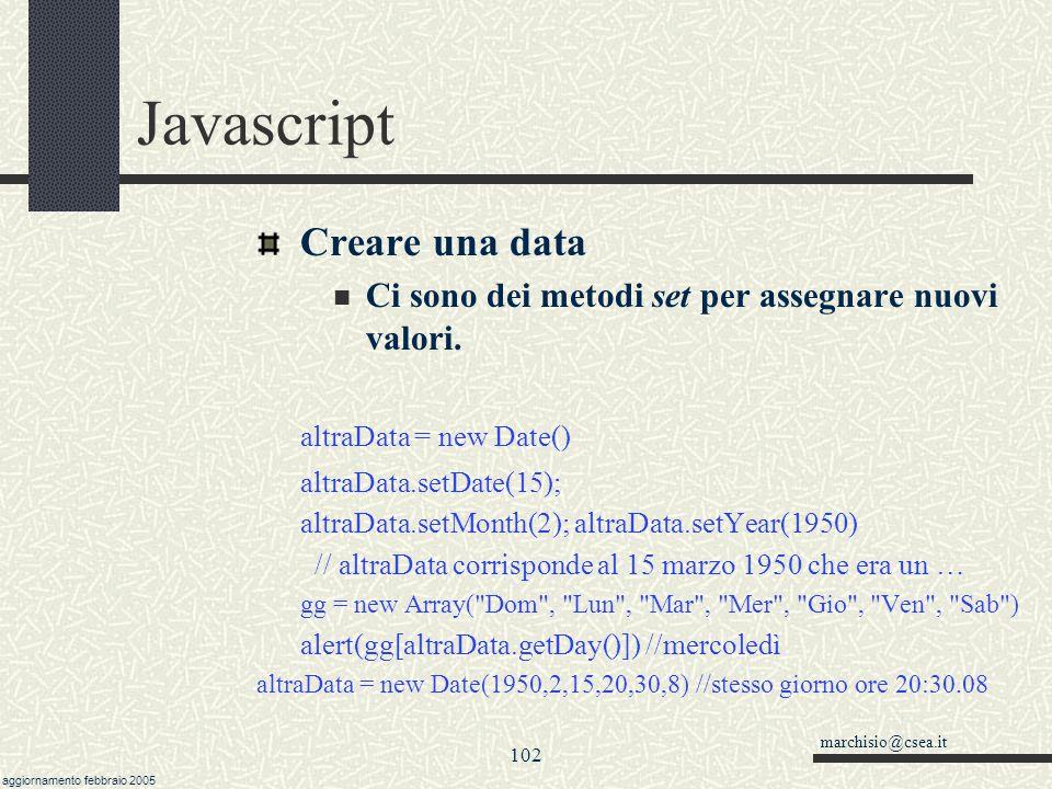 marchisio@csea.it aggiornamento febbraio 2005 101 Javascript Javascript e le date Esiste un oggetto Date() Di default, un oggetto Date contiene la dat