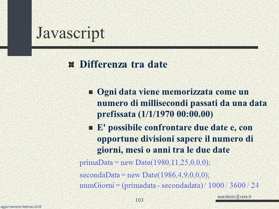 marchisio@csea.it aggiornamento febbraio 2005 102 Javascript Creare una data Ci sono dei metodi set per assegnare nuovi valori. altraData = new Date()