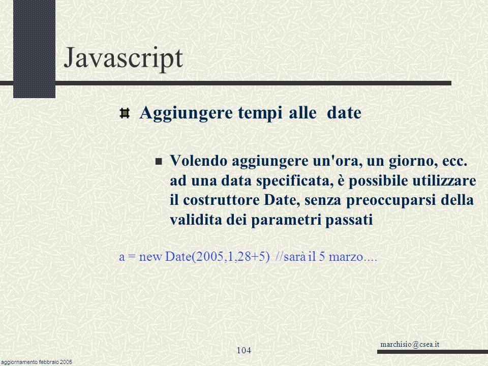 marchisio@csea.it aggiornamento febbraio 2005 103 Javascript Differenza tra date Ogni data viene memorizzata come un numero di millisecondi passati da