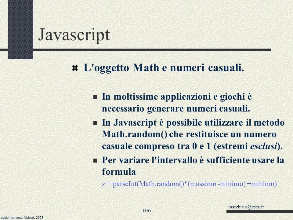 marchisio@csea.it aggiornamento febbraio 2005 105 Javascript L oggetto Math Mette a disposizione una serie di funzioni matematiche e alcune costanti.