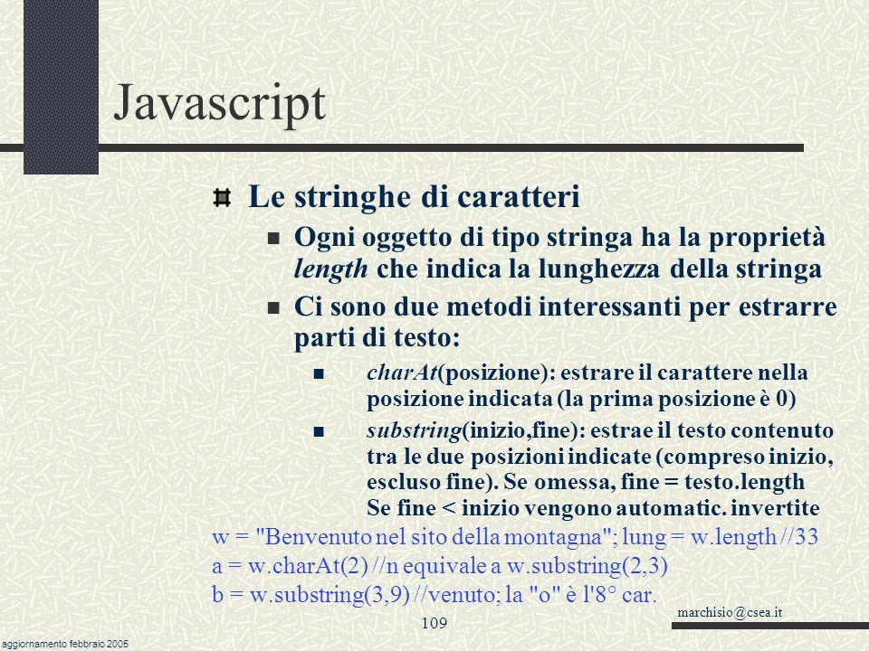 marchisio@csea.it aggiornamento febbraio 2005 108 Javascript Altre funzioni matematiche Math.pow(base,esponente) Con questa funzione è possibile calcolare esponenziali e radici (1/esponente) Math.pow(2,0.5) = Math.SQRT2 (la radice quadrata di 2!) Se vogliamo un numero decimale con un numero fisso di decimali possiamo usare parseInt(n*Math.pow(10,ndec))/Math.pow(10,ndec) /* dove n è il numero che vogliamo rappresentare e ndec il numero di decimali */