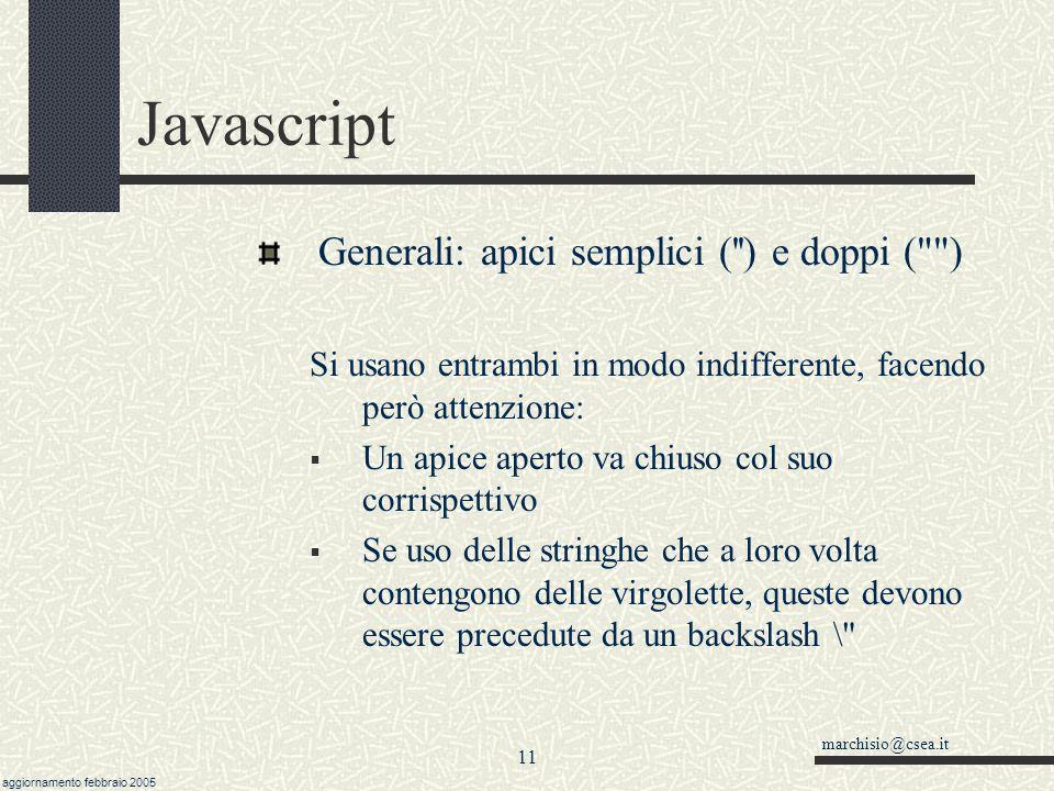 marchisio@csea.it aggiornamento febbraio 2005 10 Javascript Generali: Case SENSITIVE  Javascript è case sensitive, quindi NumeroGiorni NUMEROGIORNI numerogiorni sono tre variabili assolutamente diverse.