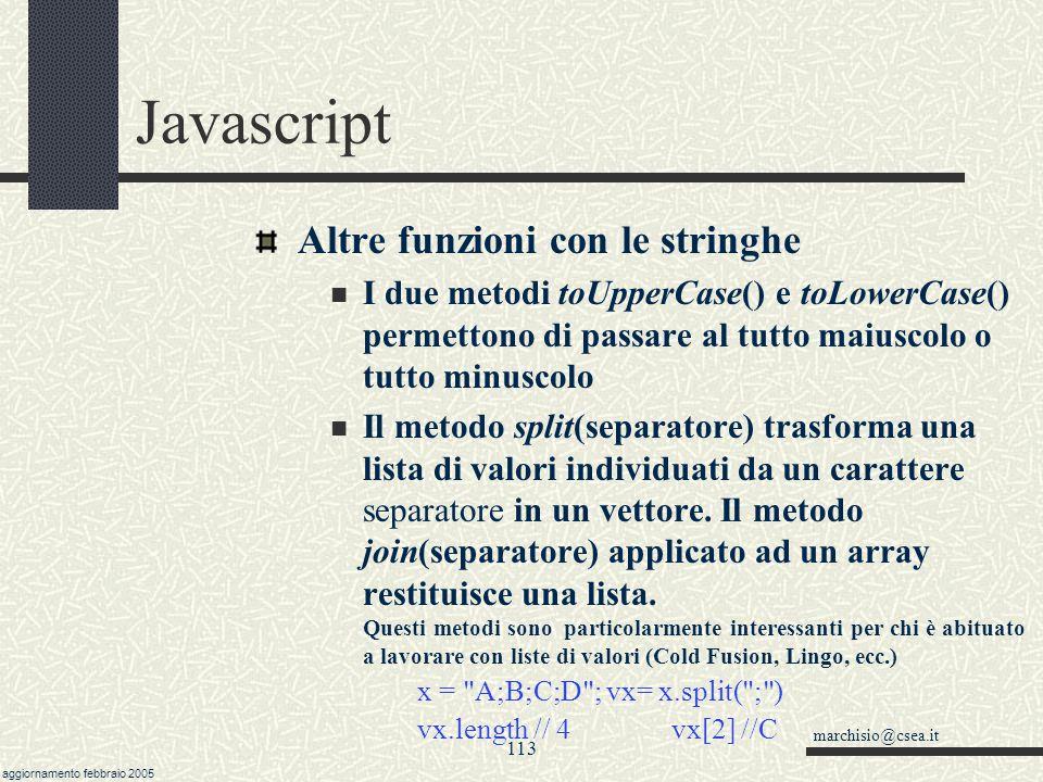 marchisio@csea.it aggiornamento febbraio 2005 112 Javascript escape(testo) e unescape(testo) escape trasforma i caratteri diversi da [A- Za-z0-9] in sequenze di escape: %hh (dove hh è il codice ascii in esadecimale) %uhhhh (codice esadecimale dei caratteri unicode) unescape ritrasforma stringhe con %hh o %uhhhh nella sequenza originaria, dove hh o hhhh rappresentano codici esadecimali.