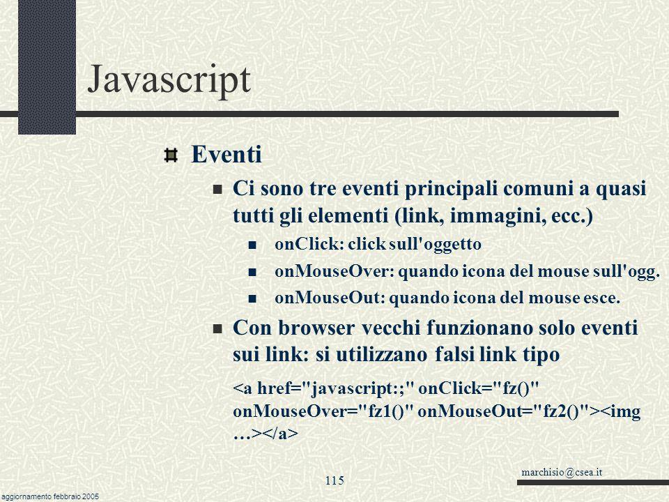 marchisio@csea.it aggiornamento febbraio 2005 114 Javascript Altre funzioni con le stringhe Elementi vuoti e separatori Lista= Ale,Bea,Cinzia,,Debora vett = Lista.split( , ) vett[0] //Ale vett[3] // vett.length //5 Vett2 = Lista.split( ,, ) Vett2[1] //Debora Il separatore può essere anche più lungo di un carattere.