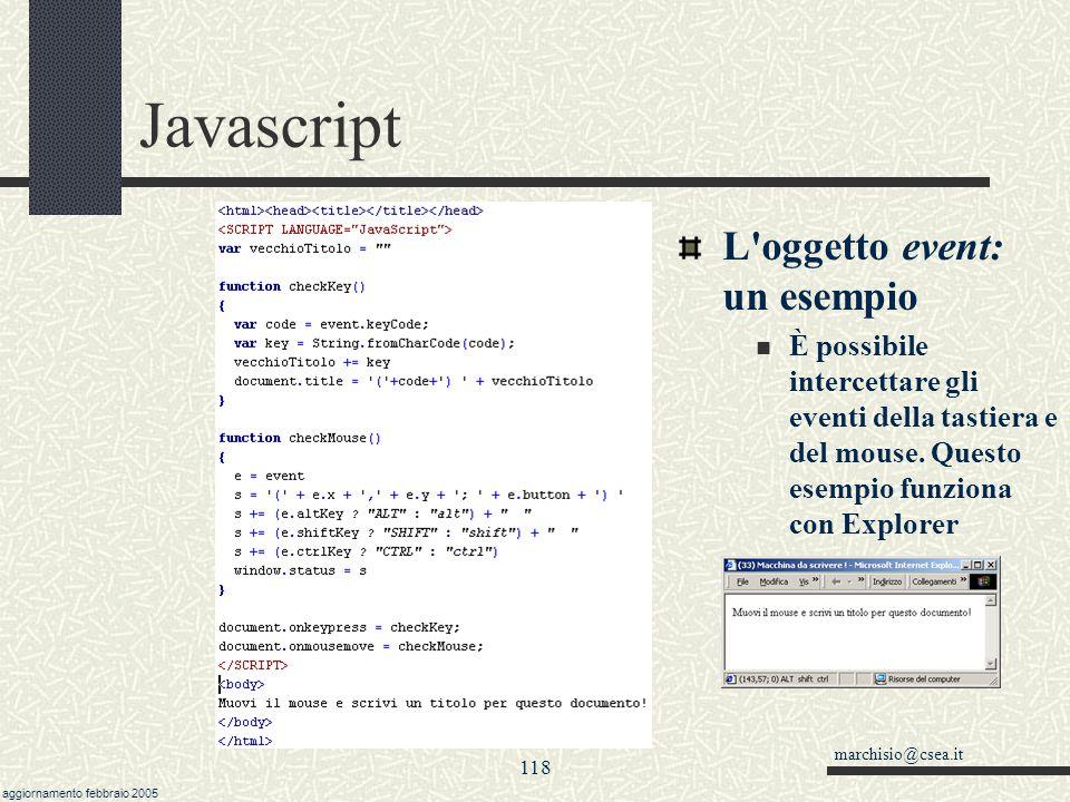 marchisio@csea.it aggiornamento febbraio 2005 117 Javascript L oggetto event: proprietà Le proprietà dell oggetto event cambiano sensibilmente da Netscape a Explorer, e da versione a versione