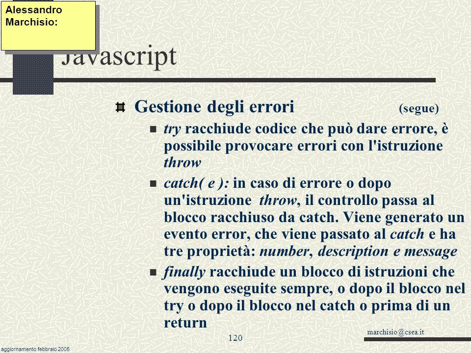 marchisio@csea.it aggiornamento febbraio 2005 119 Javascript Alessandro Marchisio: Gestione degli errori Con Javascript 1.1 (1999, Explorer 5 e Netscape ) è possibile utilizzare costrutti del tipo try { BloccoDiCodice } catch(err) { BloccoCodiceSeErrore //err, err.description, err.number } finally {BloccoDaEseguireComunque} E possibile simulare degli errori, all interno del BloccoDiCodice utilizzando l istruzione throw.