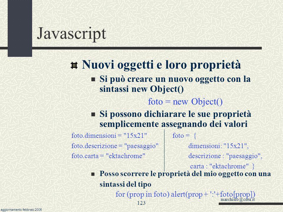 marchisio@csea.it aggiornamento febbraio 2005 122 Javascript Oggetti definibili, this Vari linguaggi di programmazione implementano la possibilità di creare delle variabili complesse detti anche tipi di dati definiti dall utente o classi .