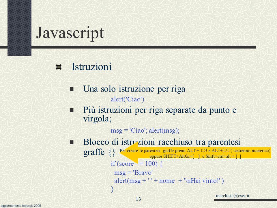 marchisio@csea.it aggiornamento febbraio 2005 12 Javascript Generali: apici semplici ( ) e doppi ( ) alert( Cosa c\ è che non va? ) alert( Cosa c è che non va? ) alert( Cosa c\ è che non va? ) //stesso risultato, invece alert( Cosa c è che non va? ) //da errore N.B.: in queste slide uso gli apici e dove il carattere apice aperto è diverso da quello apice chiuso solo per facilitare la lettura.
