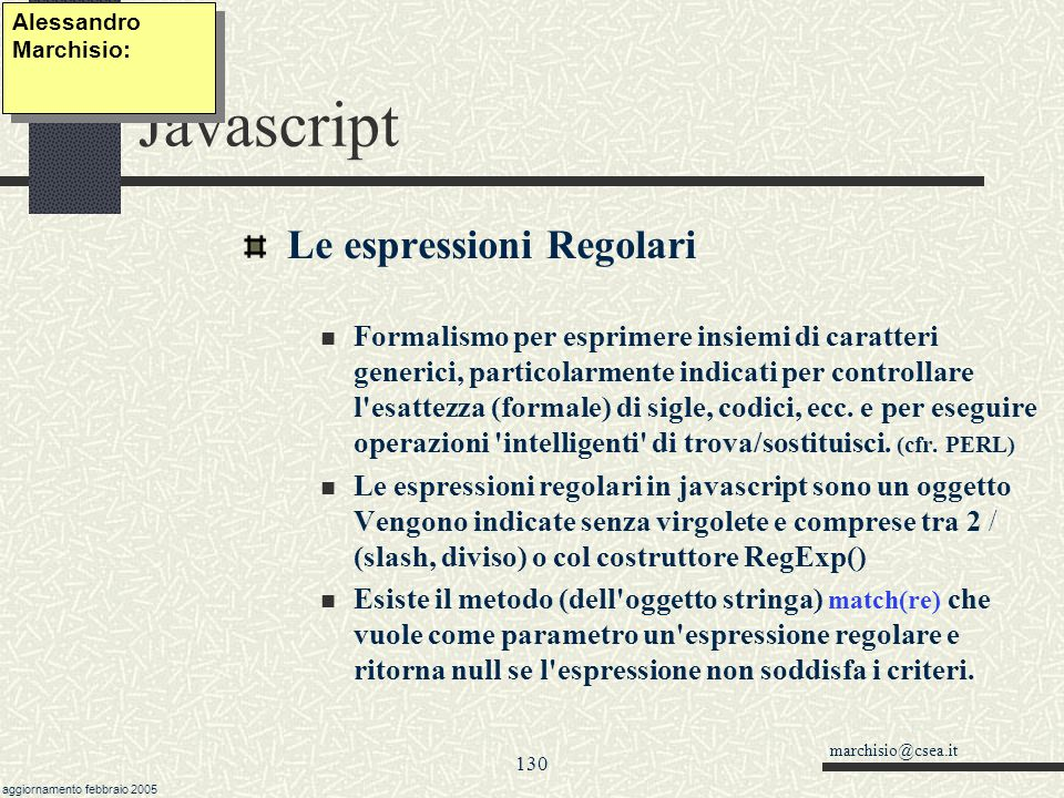 marchisio@csea.it aggiornamento febbraio 2005 129 Javascript Estendiamo la classe String Alessandro Marchisio: function fz_contrario() { var t = this var r = for (var i = t.length; i >= 0; i--) r += t.charAt(i) return r } String.prototype.contrario = fz_contrario String.prototype.trim = fz_trim function fz_trim() { var s = this var inizio = 0 var fine = s.length for (var i=0; s.charAt(i) == && i < s.length; i++) inizio = i for ( i=s.length-1; s.charAt(i) == && i >= inizio; i--) fine = i return s.substring(inizio,fine) } String.prototype.left = function(n) {return this.substring(0,n)} function my_right(n) { return this.substring(this.length - n)} String.prototype.right =my_right