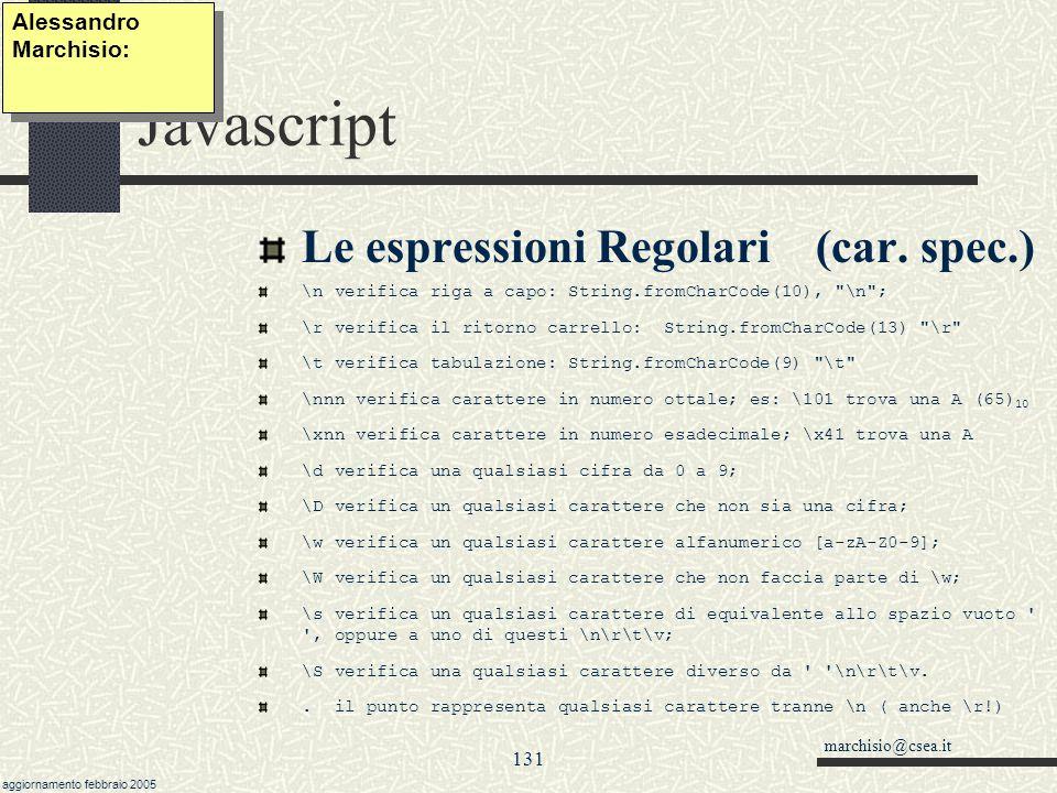marchisio@csea.it aggiornamento febbraio 2005 130 Javascript Le espressioni Regolari Formalismo per esprimere insiemi di caratteri generici, particolarmente indicati per controllare l esattezza (formale) di sigle, codici, ecc.