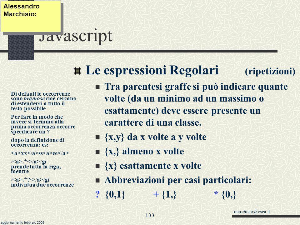 marchisio@csea.it aggiornamento febbraio 2005 132 Javascript Le espressioni Regolari (classi) Si possono definire particolari sottoinsiemi di caratteri tra parentesi quadre [ ] Si può indicare tutti i caratteri tranne un sottoinsieme con [^ ] ( ^ alt+94) Si possono indicare singoli caratteri o intervalli tipo [0-9] (equivale a \d) ( / alt+47) [A-Za-z] indica solo lettere sia maiuscole che minuscole [^24680] indica solo numeri dispari Alessandro Marchisio: Gruppi consecutivi di caratteri si identificano con il primo, seguito da - e dall ultimo (a-e=abcde).