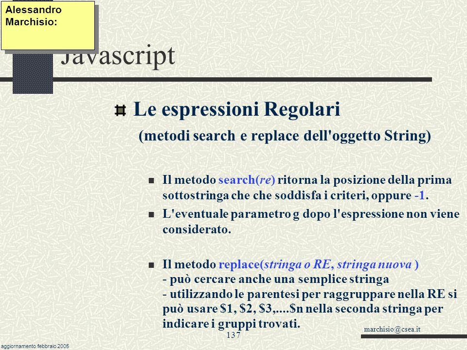 marchisio@csea.it aggiornamento febbraio 2005 136 Javascript Le espressioni Regolari (ritrovamenti multipli col metodo match(re) ) Il metodo match accetta solo espressioni regolari; ritorna la prima sottostringa che soddisfa i criteri.
