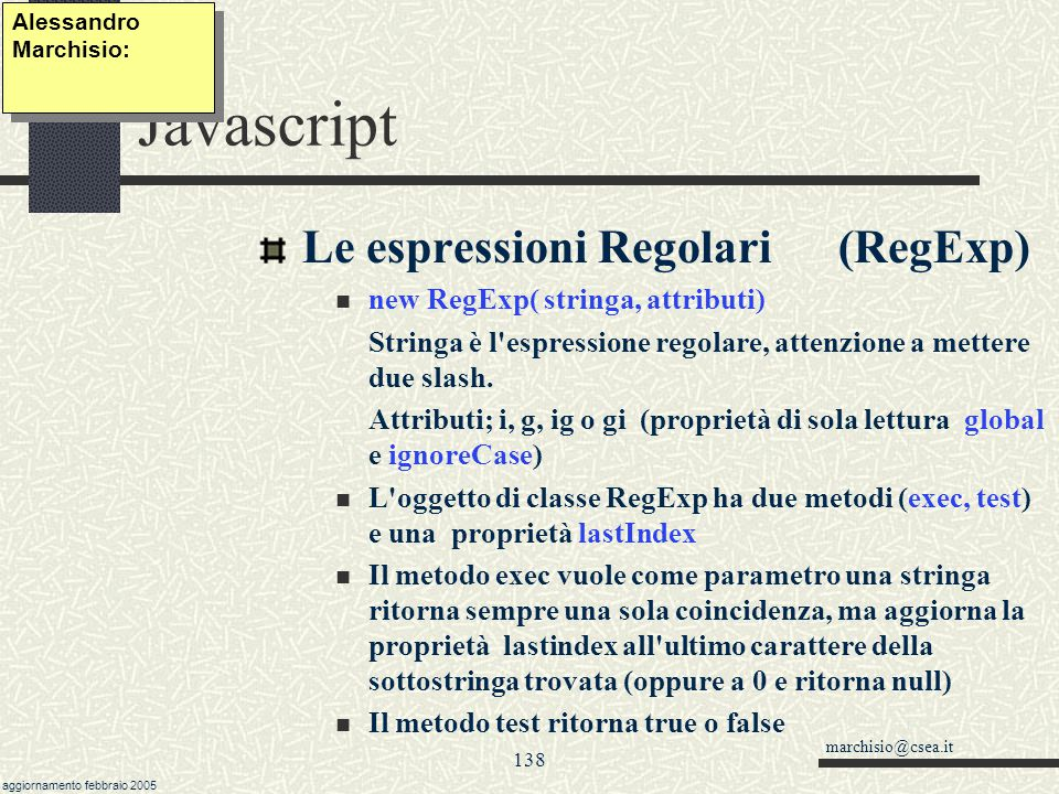 marchisio@csea.it aggiornamento febbraio 2005 137 Javascript Le espressioni Regolari (metodi search e replace dell'oggetto String) Il metodo search(re
