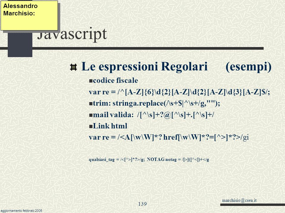 marchisio@csea.it aggiornamento febbraio 2005 138 Javascript Le espressioni Regolari (RegExp) new RegExp( stringa, attributi) Stringa è l espressione regolare, attenzione a mettere due slash.