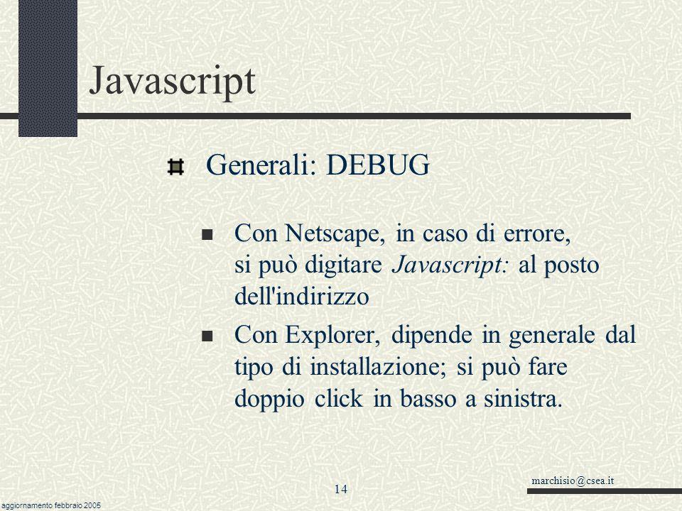 marchisio@csea.it aggiornamento febbraio 2005 13 Javascript Istruzioni Una solo istruzione per riga alert('Ciao') Più istruzioni per riga separate da