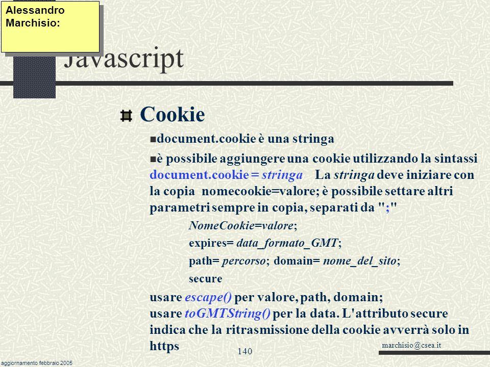 marchisio@csea.it aggiornamento febbraio 2005 139 Javascript Le espressioni Regolari (esempi) codice fiscale var re = /^[A-Z]{6}\d{2}[A-Z]\d{2}[A-Z]\d{3}[A-Z]$/; trim: stringa.replace(/\s+$ ^\s+/g, ); mail valida: /[^\s]+?@[^\s]+.[^\s]+/ Link html var re = / ]*?>/gi qualsiasi_tag = / ]*?>/g; NOTAG notag = /[>]([^<])+</g Alessandro Marchisio: