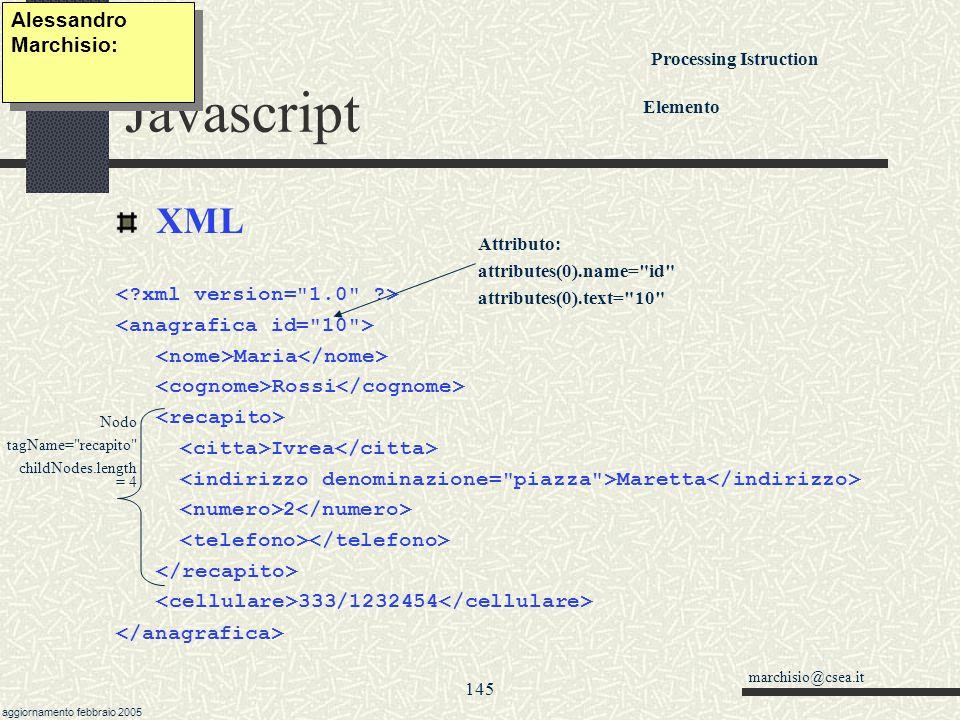 marchisio@csea.it aggiornamento febbraio 2005 144 Javascript ActiveXObject( Shell.Application ).open(num); 0: desktop1: IExplore 2: %USERPROFILE%\Menu Avvio\Programmi 3: Pannello di controllo4: stampanti5: documenti 6: preferiti7:esecuzioneAutomatica.Explore(path);.shutDownWindows();.fileRun(); findComputer();.findFiles(), setTime(), windows().shellExecute(prg,arg) Alessandro Marchisio: