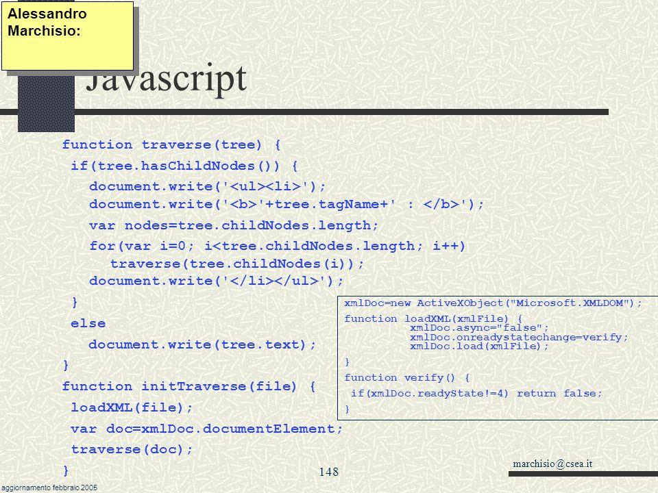 marchisio@csea.it aggiornamento febbraio 2005 147 Javascript Microsotf.XMLDOM xmlObj.nodeType (1 xml, 3 testo nodeValue, 9) xmlObj.nodeName xmlObj.parentNode xmlObj.firstChild, xmlObj.lastChild xmlObj.nextSibiling, xmlObj.prevousSibiling elm = xml.cloneNode(flagProfondita) //flagProfondita=true copia tutta la struttura nodo.appendChild( elm ) nodo.insertBefore( elm, nodoPrecedente) nodo.removeNode() Alessandro Marchisio: