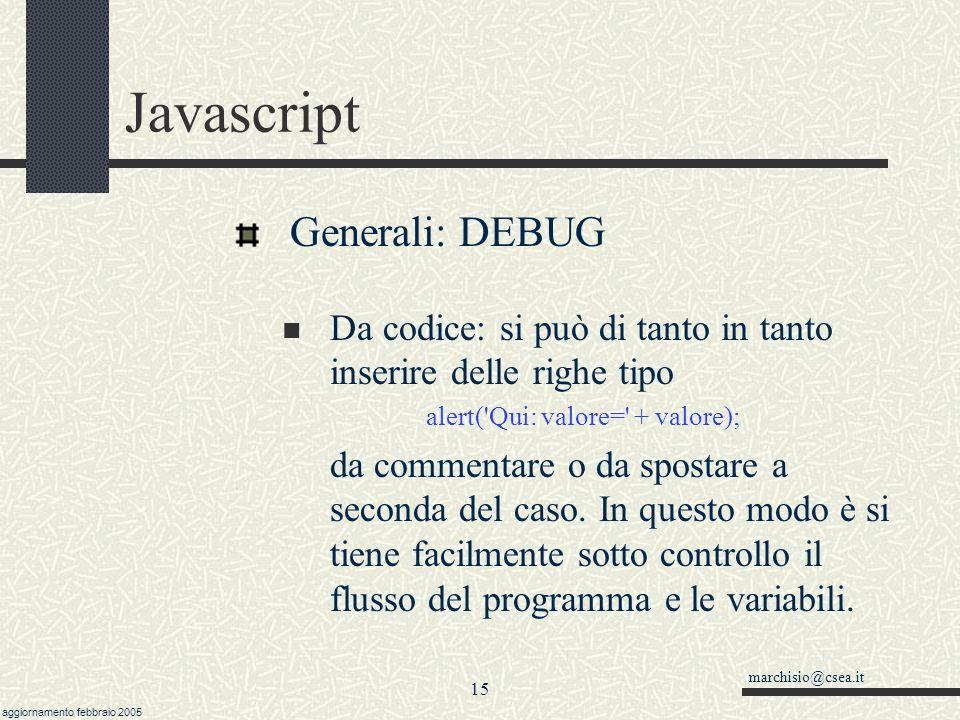 marchisio@csea.it aggiornamento febbraio 2005 14 Javascript Generali: DEBUG Con Netscape, in caso di errore, si può digitare Javascript: al posto dell indirizzo Con Explorer, dipende in generale dal tipo di installazione; si può fare doppio click in basso a sinistra.