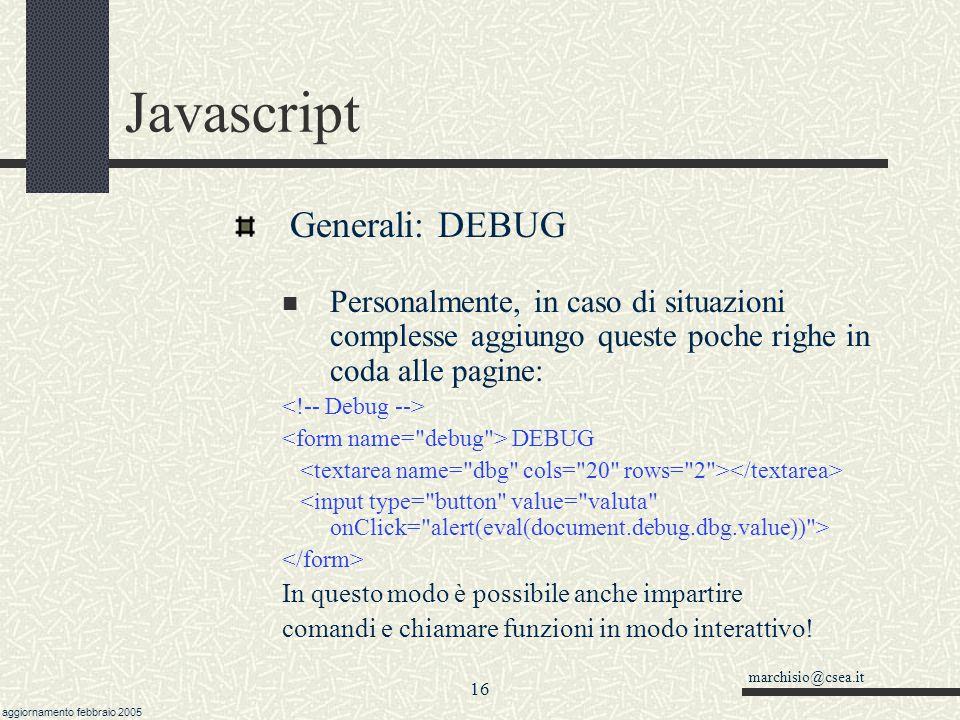 marchisio@csea.it aggiornamento febbraio 2005 15 Javascript Generali: DEBUG Da codice: si può di tanto in tanto inserire delle righe tipo alert( Qui: valore= + valore); da commentare o da spostare a seconda del caso.