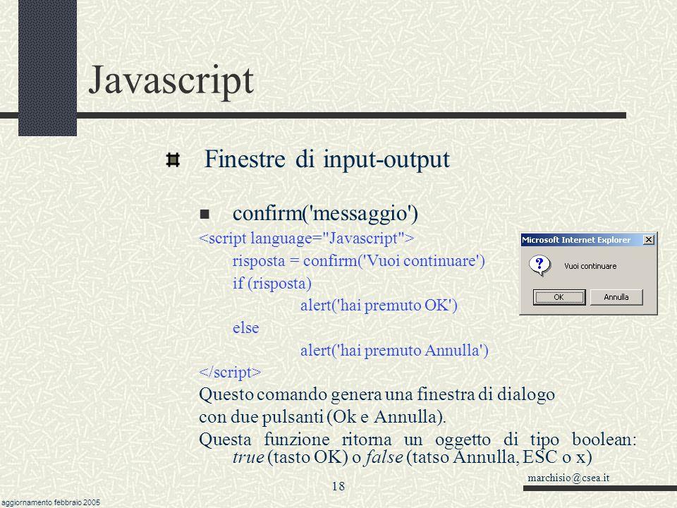 marchisio@csea.it aggiornamento febbraio 2005 17 Javascript Finestre di input-output alert( messaggio ) alert( Ciao ) Questo comando genera una finestra di dialogo con un solo pulsante (OK) alert(messaggio) ritorna il valore undefined