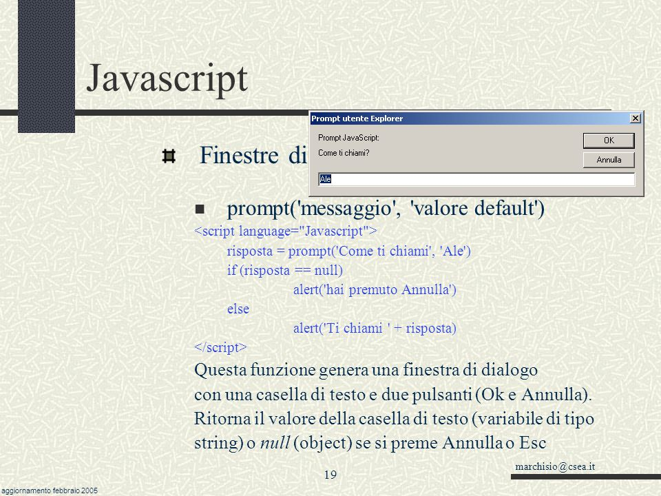 marchisio@csea.it aggiornamento febbraio 2005 18 Javascript Finestre di input-output confirm('messaggio') risposta = confirm('Vuoi continuare') if (ri