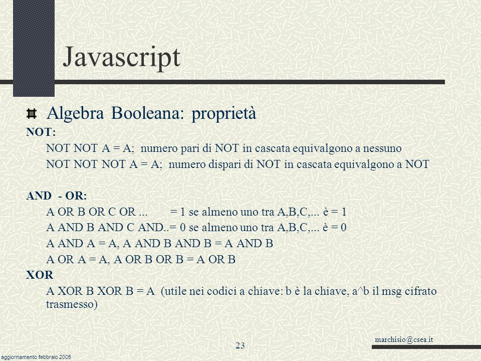marchisio@csea.it aggiornamento febbraio 2005 22 Javascript Algebra Boolena: True table 01 000 101 AND 01 001 111 OR 01 001 110 XOR Algebra Booleana A
