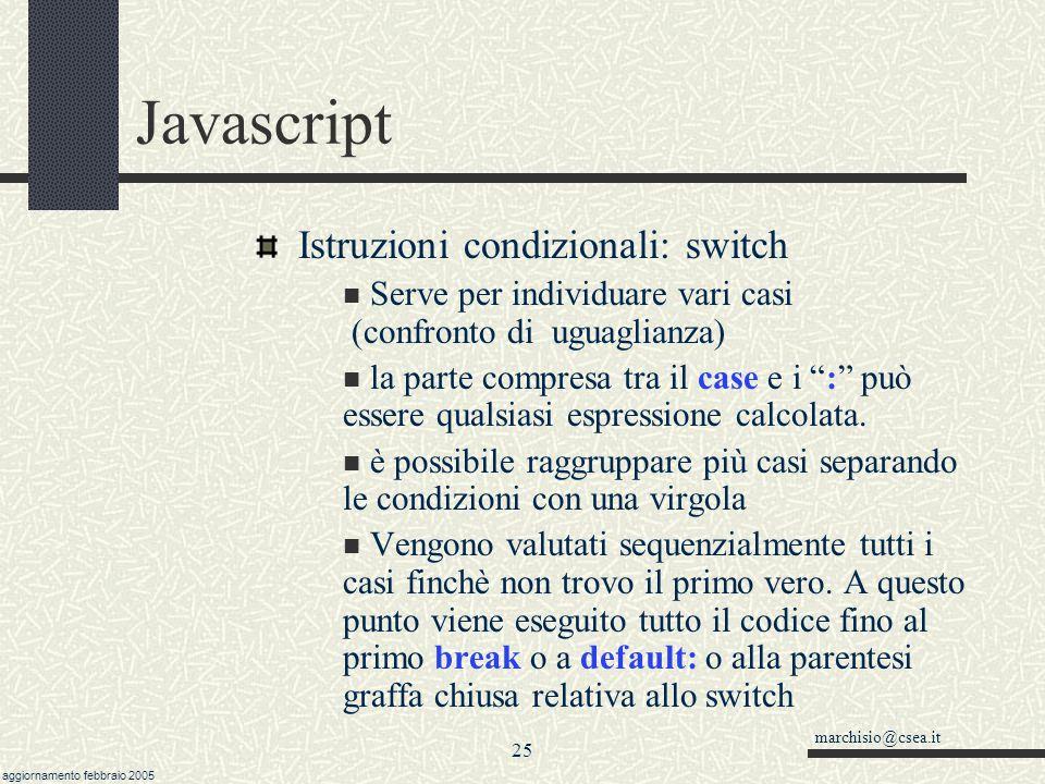 marchisio@csea.it aggiornamento febbraio 2005 24 Javascript Istruzioni condizionali if (condizione) {…} if (condizione) {…} else {…} switch(espressione) { case primocaso: ……; break; case secondocaso: ……; break; case terzo,quarto, quinto: ……; break; default: ……; } (condizione) .