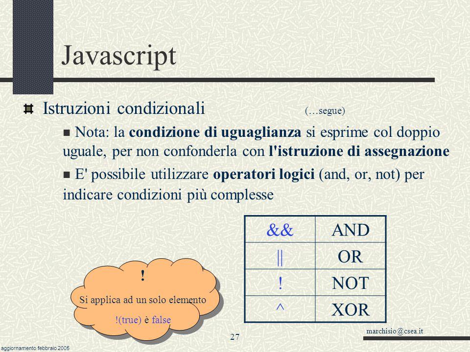 marchisio@csea.it aggiornamento febbraio 2005 26 Javascript Istruzioni condizionali (…segue) condizione è una espressione booleana del tipo minore, minore uguale a < b a <= b maggiore, maggiore uguale a > b a >= b diversoa != b ugualea == b